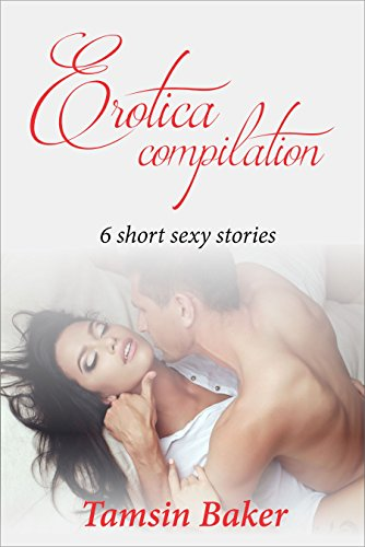 Erotica Compilation For Women Six Short Sexy Stories Written To Tantalize And Please The Reader