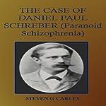 The Case of Daniel Paul Schreber : Paranoid Schizophrenia | Steven G. Carley