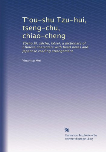 T?ou-shu Tzu-hui, tseng-chu, chiao-cheng: T?sho Jii, z?chu, k?sei, a dictionary of Chinese characters with head notes and Japanese reading arrangement (Volume 3) (Japanese Edition)