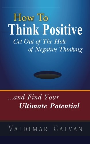 How to Think Positive: Get Out of The Hole of Negative Thinking: and Find Your Ultimate Potential