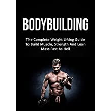 Bodybuilding: The Complete Weight Lifting Guide To Build Muscle, Strength And Lean Mass Fast As Hell (Weight Lifting, Bodybuilding, Build Muscle, Strength Training)