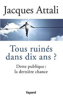 Tous ruinés dans dix ans ?  : dette publique, la dernière chance, Attali, Jacques