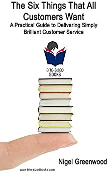 The Six Things That All Customers Want: A Practical Guide to Delivering Simply Brilliant Customer Service (Bite-Sized Business Manuals Book 10) (English Edition) de [Greenwood, Nigel]