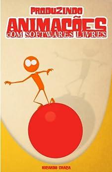 Produzindo Animações Com Softwares Livres por [Graça, Ricardo]