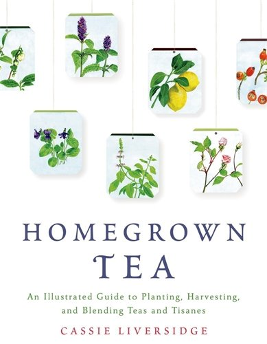 Homegrown Tea: An Illustrated Guide to Planting, Harvesting, and Blending Teas and Tisanes by Cassie Liversidge