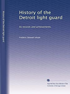 History of the Detroit light guard: Its records and achievements. Frederic Stewart Isham