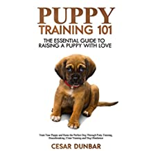 Puppy Training 101: The Essential Guide to Raising a Puppy With Love. Train Your Puppy and Raise the Perfect Dog  Through Potty Training, Housebreaking, ... and Dog Obedience. (Dog Books Book 1)