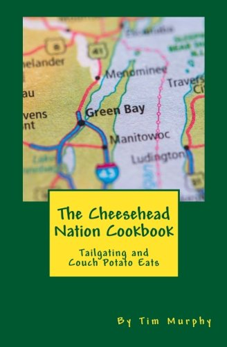 The Cheesehead Nation Cookbook: Tailgating & Couch Potato Eats (Cookbooks for Guys) (Volume 61) by Tim Murphy