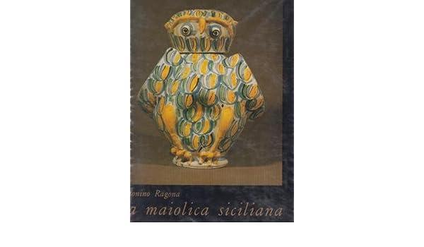 La maiolica siciliana dalle origini allottocento.: antonino ragona