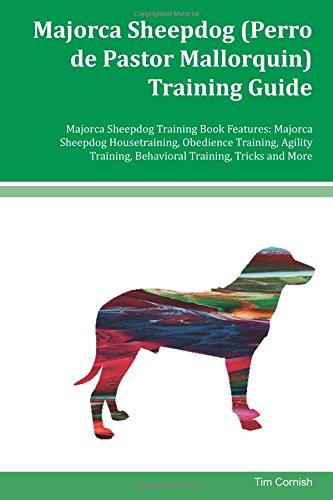 Majorca Sheepdog (Perro de Pastor Mallorquin) Training Guide Majorca Sheepdog Training Book Features: Majorca Sheepdog Housetraining, Obedience ... Behavioral Training, Tricks and More