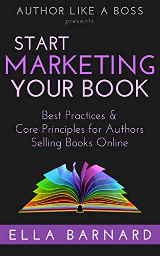 c99ef6f1df0a Start Marketing Your Book: Best Practices & Core Principles for Authors  Selling Books Online (Author Like a Boss Book 1)