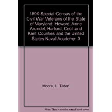 1890 Special Census of the Civil War Veterans of the State of Maryland: Howard, Anne Arundel, Harford, Cecil and Kent Counties and the United States Naval Academy