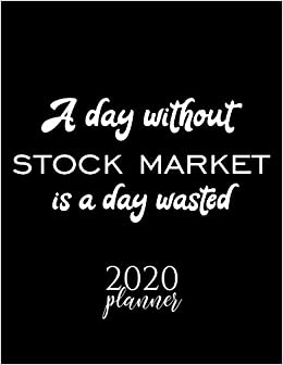 A Day Without Stock Market Is A Day Wasted 2020 Planner: Nice 2020