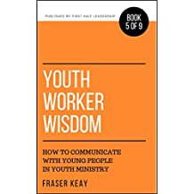 Youth Worker Wisdom: How to Communicate with Young People in Youth Ministry (Book 5)