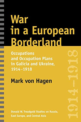 (War in a European Borderland: Occupations and Occupation Plans in Galicia and Ukraine, 1914-1918 (Donald W. Treadgold Studies on Russia, East Europe, and Central Asia))
