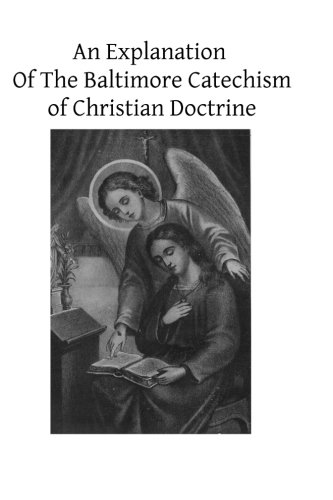 An Explanation Of The Baltimore Catechism of Christian Doctrine: For The Use of Sunday-School Teachers and Advanced Clas