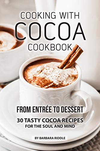 COOKING WITH COCOA COOKBOOK: From Entrée to Dessert 30 Tasty Cocoa Recipes for the Soul and Mind by Barbara Riddle