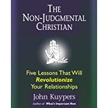 The Non-Judgmental Christian:  Five Lessons that will Revolutionize Your Relationships