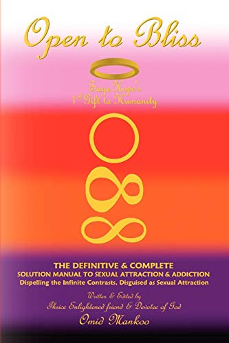 Book: Open To Bliss - Sage Hope's 1st Gift to Humanity - The Definitive & Complete Solution Manual to Sexual Attraction & Addiction by Omid Mankoo