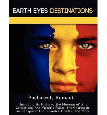 Bucharest, Romania: Including Its History, the Museum of Art Collections, the Victoria Palace, the Charles de Gaulle Square, the Bulandra Theatre, and More (Paperback) - Common