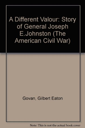 A Different Valor: The Story of General Joseph E. Johnston, C. S. A