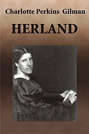 literary analysis of the novel herland by charlotte perkins gilman Scholars are taking another look at charlotte perkins gilman in a context that  includes  instant classic—she was less well recognized for her prodigious  literary output  especially popular, as did herland (1915) and her other utopian  novels.