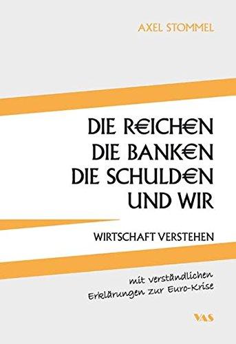Die Reichen, die Banken, die Schulden und wir: Wirtschaft verstehen - mit verständlichen Erklärungen zur Euro-Krise