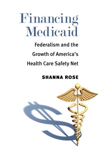 Financing Medicaid: Federalism and the Growth of America's Health Care Safety (Health Care Safety Net)
