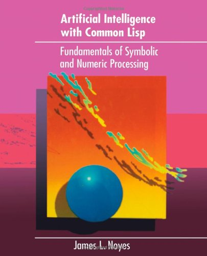 Artificial Intelligence with Common Lisp: Fundamentals of Symbolic and Numeric Processing by Heath
