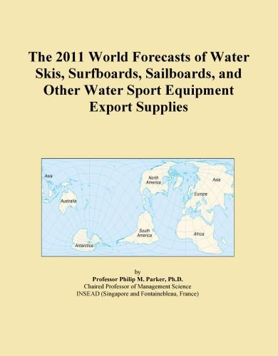 The 2011 World Forecasts of Water Skis, Surfboards, Sailboards, and Other Water Sport Equipment Export Supplies