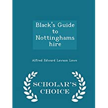 Black's Guide to Nottinghamshire - Scholar's Choice Edition