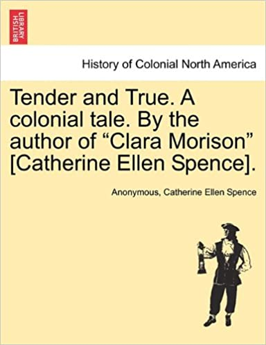 Tender and True. A colonial tale. By the author of 'Clara Morison' [Catherine Ellen Spence].