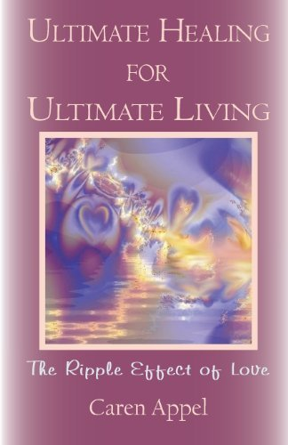 Ultimate Healing for Ultimate Living: The Ripple Effect of Love by Caren Beth Appel (2012-01-01)