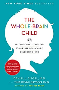 The Whole-Brain Child: 12 Revolutionary Strategies to Nurture Your Child's Developing Mind by [Siegel, Daniel J., Bryson, Tina Payne]