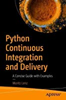 Python Continuous Integration and Delivery: A Concise Guide with Examples Front Cover