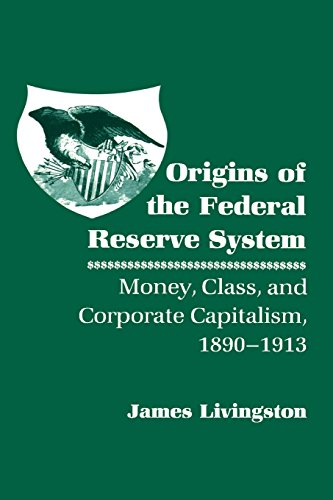 Origins of the Federal Reserve System: Money, Class, and Corporate Capitalism, 1890–1913