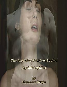 The Alphabet Fetishes Book 1 Agalmatophilia By Regis Katarina
