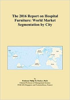 The 2016 Report on Hospital Furniture: World Market Segmentation by City