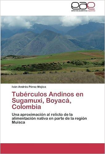 Tub??rculos Andinos en Sugamuxi, Boyac??, Colombia: Una aproximaci?3n al relicto de la alimentaci?3n nativa en parte de la regi?3n Muisca by Iv??n Andr??s P??rez Mojica (2013-11-16)
