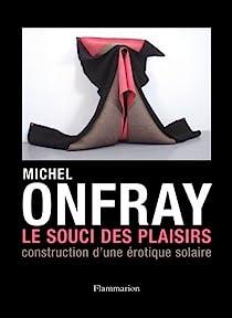 Le Souci des plaisirs : Construction d'une érotique solaire par Onfray