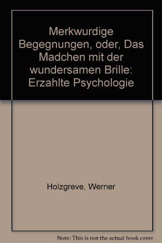 Merkwürdige Begegnungen, oder, Das Mädchen mit der wundersamen Brille: Erzählte Psychologie (German Edition) (Das Mädchen Mit Der Brille)