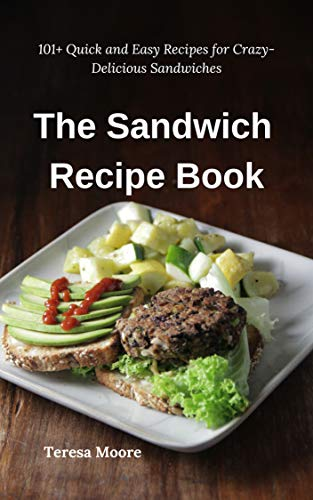 The Sandwich Recipe Book:  101+ Quick and Easy Recipes for Crazy-Delicious Sandwiches (Delicious Recipes Book 56) by Teresa  Moore