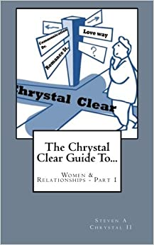 The Chrystal Clear Guide To Women and Relationships - Part 1: Volume 1