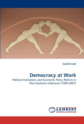 Democracy at Work: Political Institutions and Economic Policy Reform in Post-Soeharto Indonesia