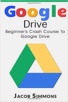 Book Google Drive: Beginner's Crash Course To Google Drive (Docs, Excel, Cloud, Picture and Video Storage)
