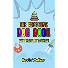 The Expecting Dad Book: What You Need To Know! Pregnancy For Men Made Easy Made With This First Time Dad Book. Expecting A Baby Can Be Scary, But Don't Fear. (Parents Book 5)
