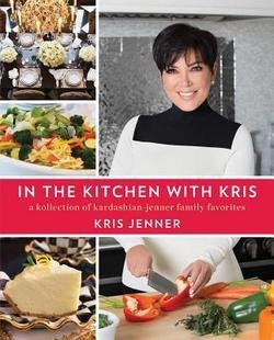 Kris Jenner  In The Kitchen With Kris   A Kollection Of Kardashian Jenner Family Favorites  Hardcover   2014 Edition