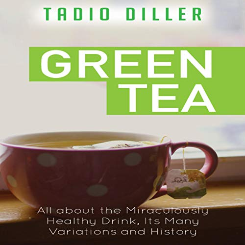 Green Tea: All About the Miraculously Healthy Drink, Its Many Variations and History: World's Most Loved Drinks, Book 9 by Tadio Diller