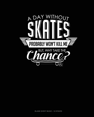 A Day Without Skates Probably Won't Kill Me. But Why Take The Chance.: Blank Sheet Music - 12 Staves ()