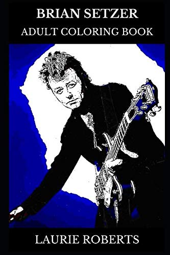 Brian Setzer Adult Coloring Book: Stray Cats Star and Rockabilly Legend,  Swing Revival Icon and Acclaimed Lyricist Inspired Adult Coloring Book (Brian Setzer - Orchestra Brian Book Setzer